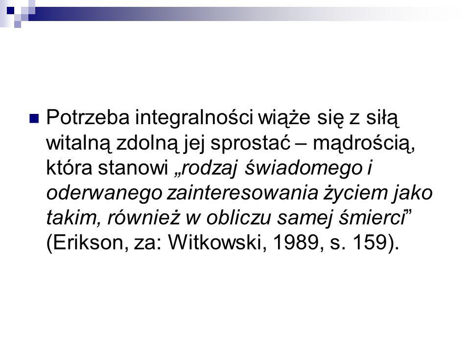 """Potrzeba integralności wiąże się z siłą witalną zdolną jej sprostać – mądrością, która stanowi """"rodzaj świadomego i oderwanego zainteresowania życiem jako takim, również w obliczu samej śmierci (Erikson, za: Witkowski, 1989, s. 159)."""