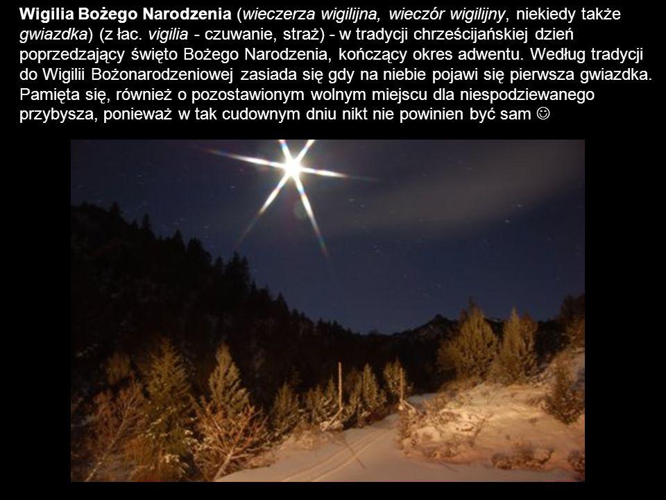 Wigilia Bożego Narodzenia (wieczerza wigilijna, wieczór wigilijny, niekiedy także gwiazdka) (z łac. vigilia - czuwanie, straż) - w tradycji chrześcijańskiej dzień poprzedzający święto Bożego Narodzenia, kończący okres adwentu. Według tradycji do Wigilii Bożonarodzeniowej zasiada się gdy na niebie pojawi się pierwsza gwiazdka.
