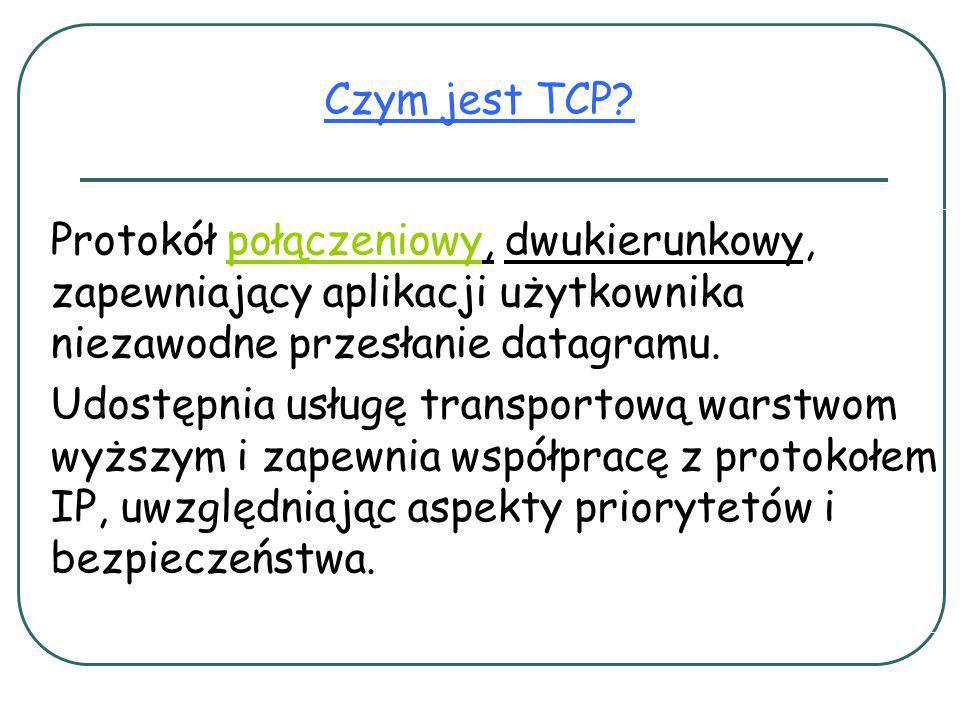 Czym jest TCP Protokół połączeniowy, dwukierunkowy, zapewniający aplikacji użytkownika niezawodne przesłanie datagramu.