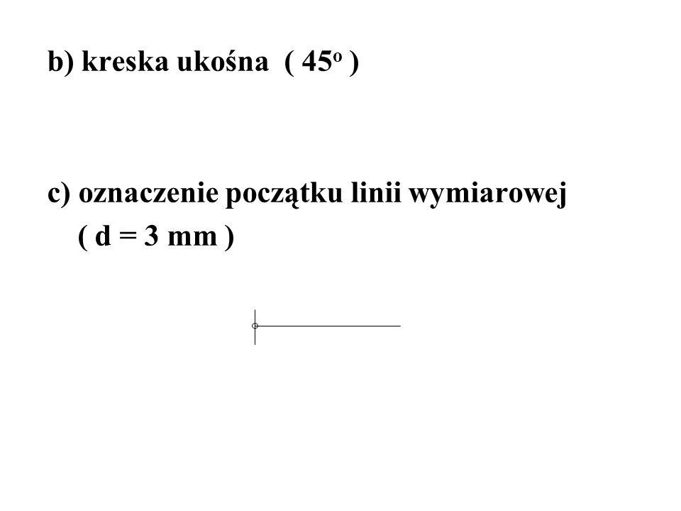 b) kreska ukośna ( 45o ) c) oznaczenie początku linii wymiarowej ( d = 3 mm )