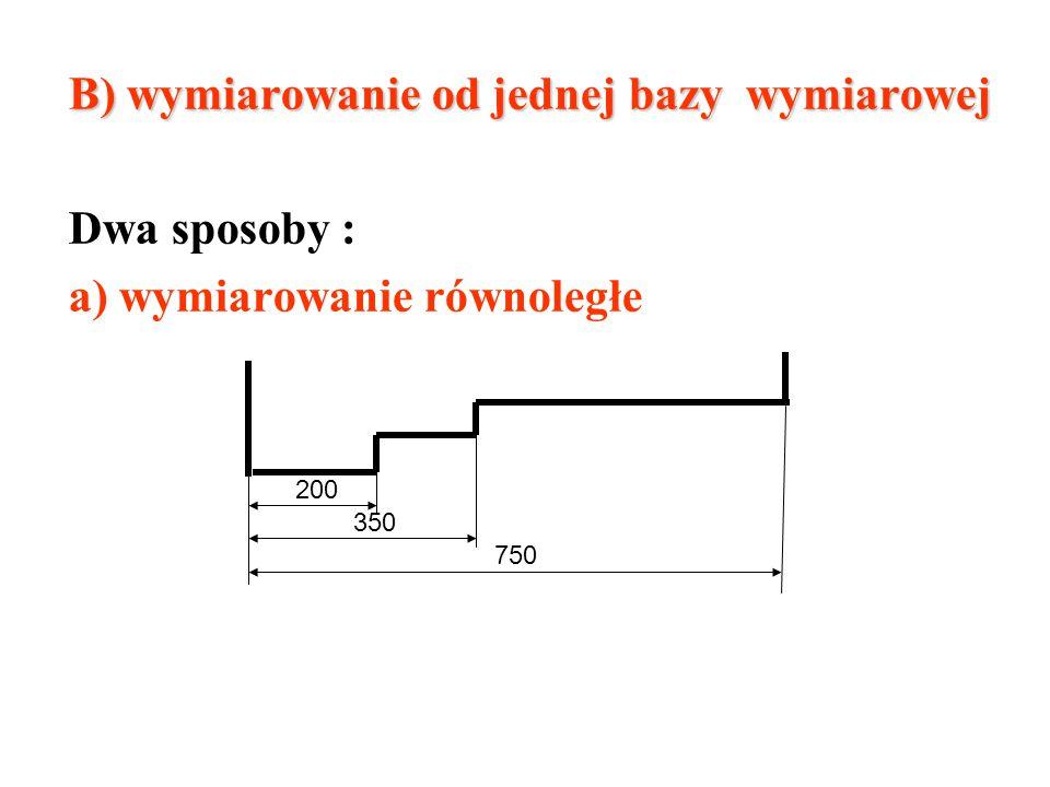 B) wymiarowanie od jednej bazy wymiarowej Dwa sposoby :