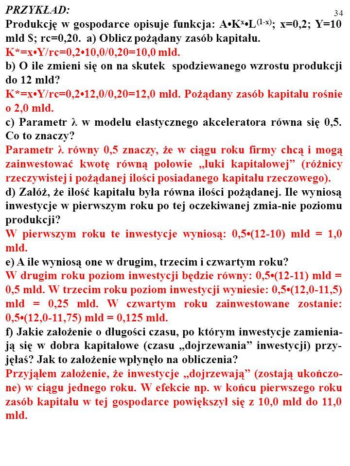 PRZYKŁAD: Produkcję w gospodarce opisuje funkcja: A•Kx•L(1-x); x=0,2; Y=10 mld $; rc=0,20. a) Oblicz pożądany zasób kapitału.