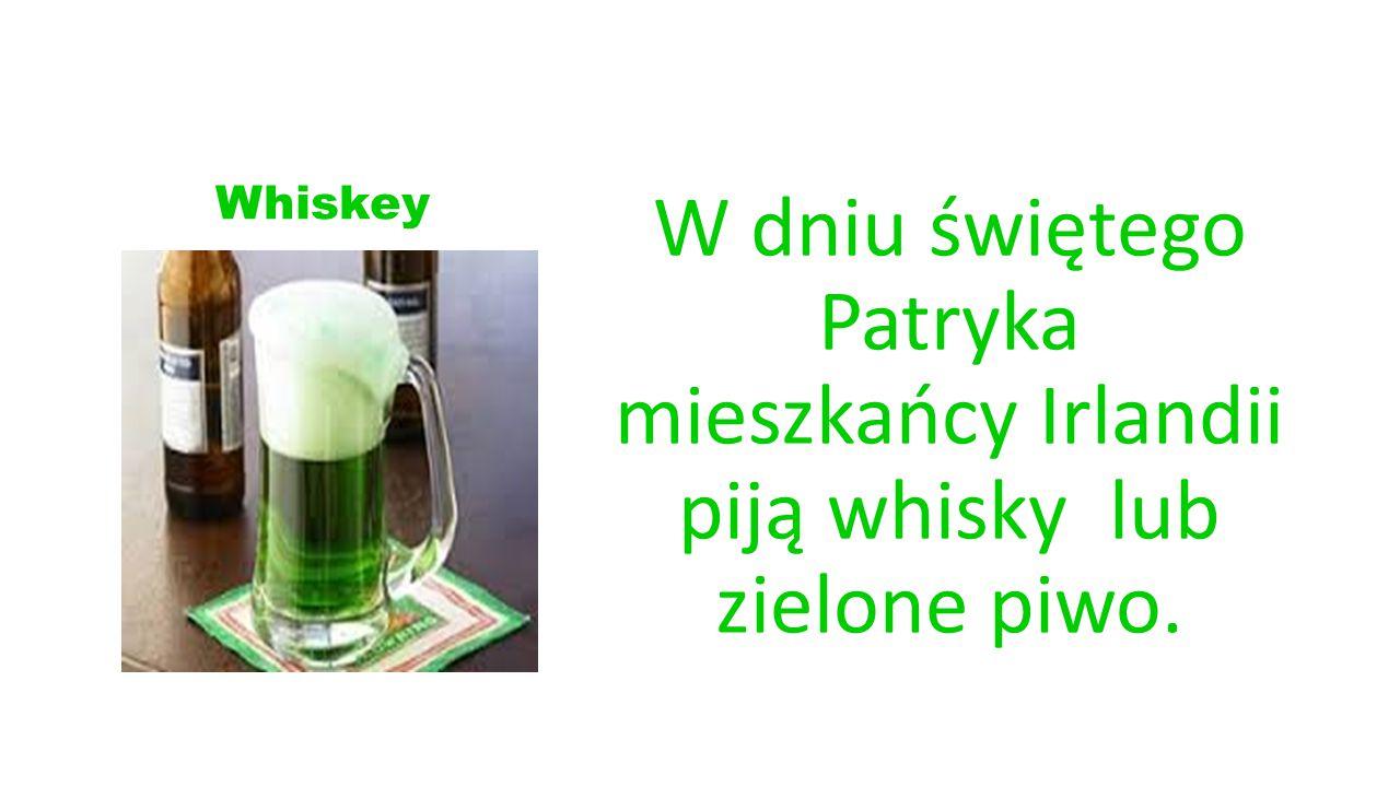 Whiskey W dniu świętego Patryka mieszkańcy Irlandii piją whisky lub zielone piwo.