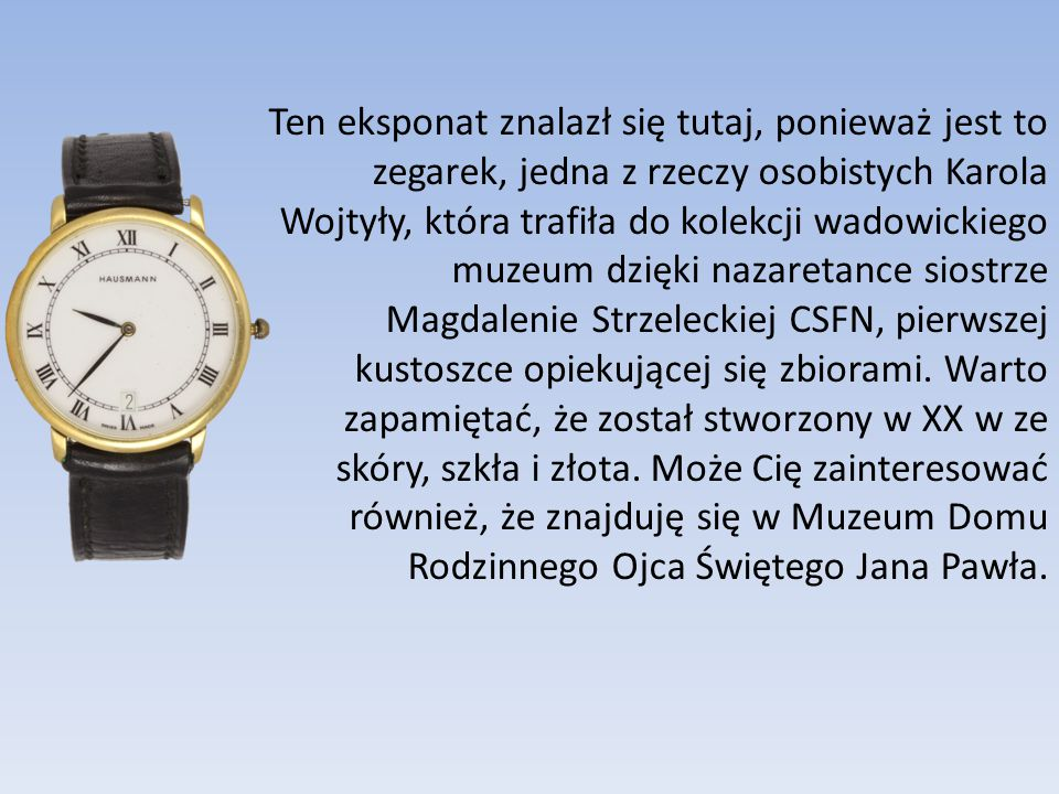 Ten eksponat znalazł się tutaj, ponieważ jest to zegarek, jedna z rzeczy osobistych Karola Wojtyły, która trafiła do kolekcji wadowickiego muzeum dzięki nazaretance siostrze Magdalenie Strzeleckiej CSFN, pierwszej kustoszce opiekującej się zbiorami.