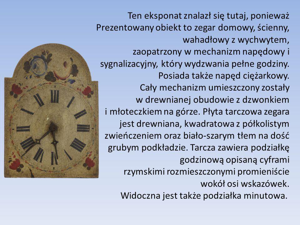 Ten eksponat znalazł się tutaj, ponieważ Prezentowany obiekt to zegar domowy, ścienny, wahadłowy z wychwytem, zaopatrzony w mechanizm napędowy i sygnalizacyjny, który wydzwania pełne godziny.