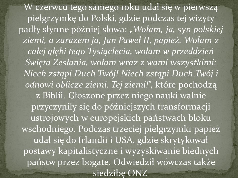 """W czerwcu tego samego roku udał się w pierwszą pielgrzymkę do Polski, gdzie podczas tej wizyty padły słynne później słowa: """"Wołam, ja, syn polskiej ziemi, a zarazem ja, Jan Paweł II, papież."""