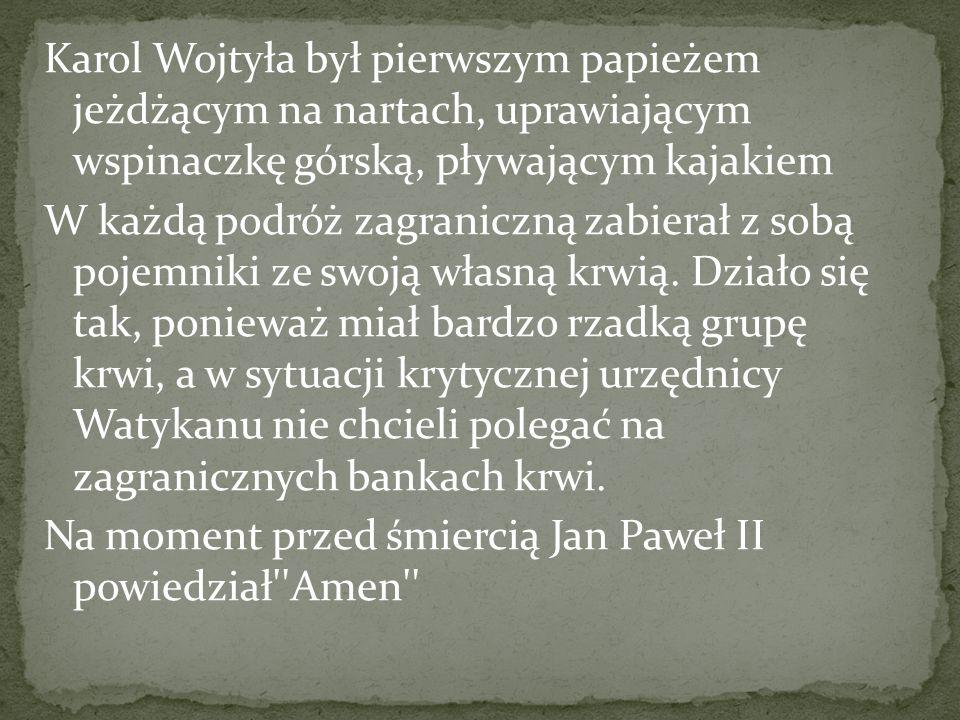 Karol Wojtyła był pierwszym papieżem jeżdżącym na nartach, uprawiającym wspinaczkę górską, pływającym kajakiem W każdą podróż zagraniczną zabierał z sobą pojemniki ze swoją własną krwią.