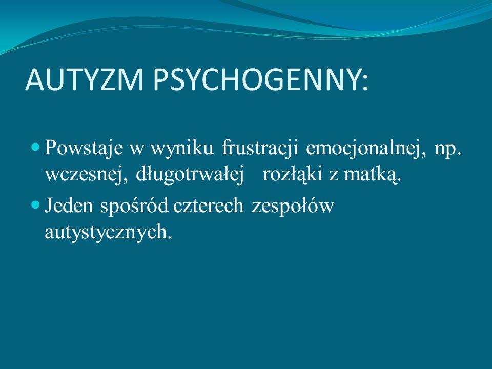 AUTYZM PSYCHOGENNY: Powstaje w wyniku frustracji emocjonalnej, np. wczesnej, długotrwałej rozłąki z matką.