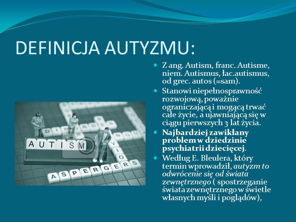 DEFINICJA AUTYZMU: Z ang. Autism, franc. Autisme, niem. Autismus, łac.autismus, od grec. autos (=sam).