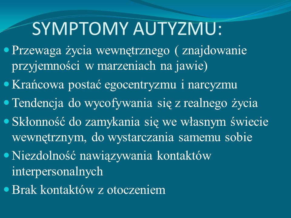 SYMPTOMY AUTYZMU: Przewaga życia wewnętrznego ( znajdowanie przyjemności w marzeniach na jawie) Krańcowa postać egocentryzmu i narcyzmu.