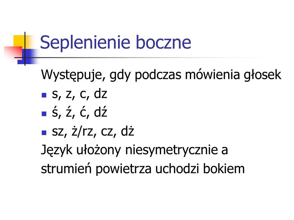 Seplenienie boczne Występuje, gdy podczas mówienia głosek s, z, c, dz
