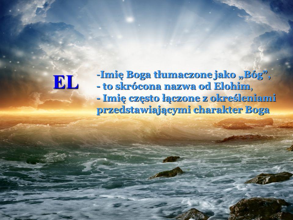 """EL Imię Boga tłumaczone jako """"Bóg , - to skrócona nazwa od Elohim, - Imię często łączone z określeniami przedstawiającymi charakter Boga."""