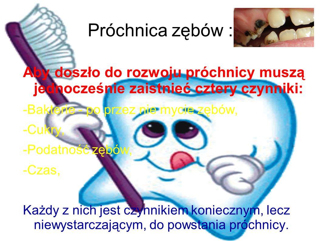 Próchnica zębów : Aby doszło do rozwoju próchnicy muszą jednocześnie zaistnieć cztery czynniki: -Bakterie - po przez nie mycie zębów,