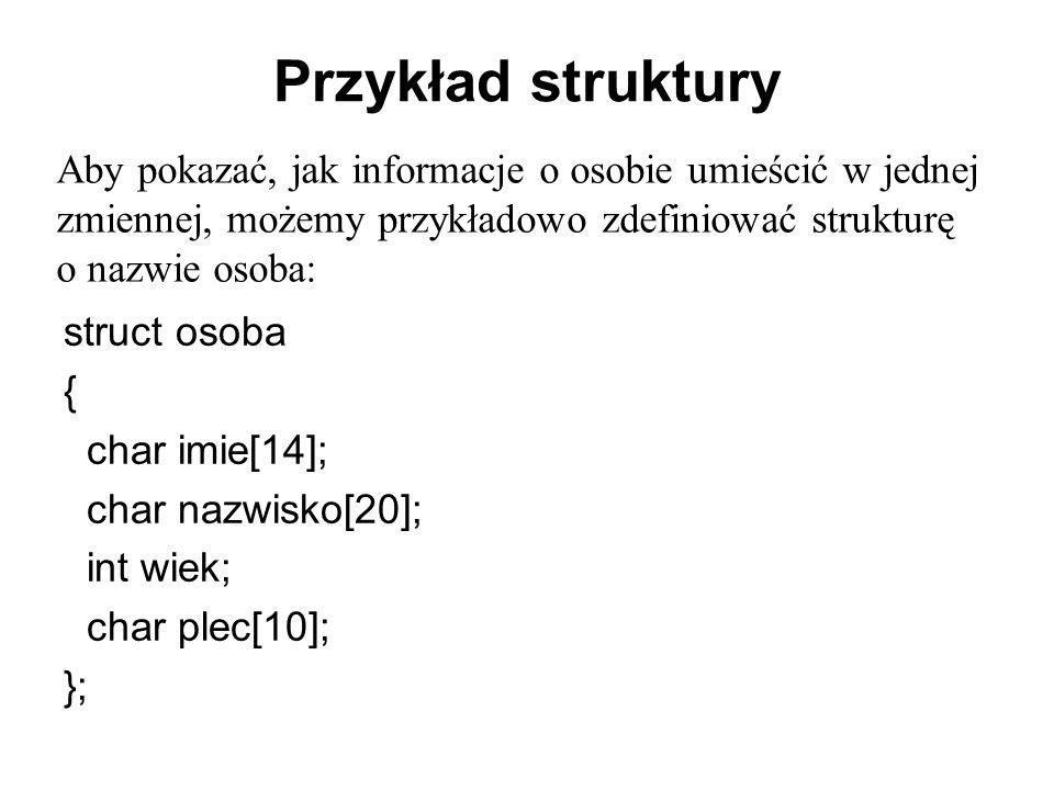Przykład struktury Aby pokazać, jak informacje o osobie umieścić w jednej zmiennej, możemy przykładowo zdefiniować strukturę o nazwie osoba: