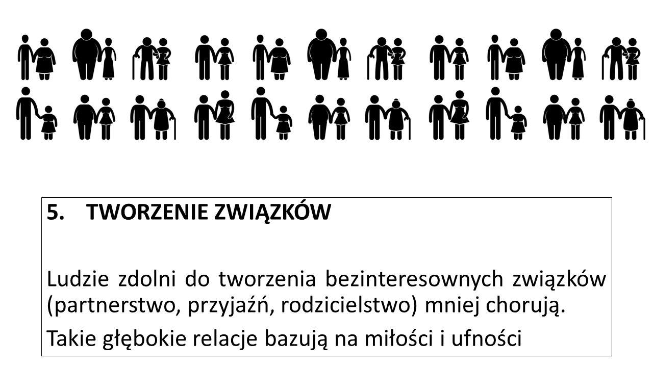 TWORZENIE ZWIĄZKÓW Ludzie zdolni do tworzenia bezinteresownych związków (partnerstwo, przyjaźń, rodzicielstwo) mniej chorują.