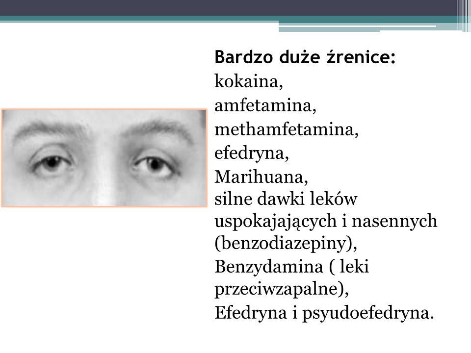 Bardzo duże źrenice: kokaina, amfetamina, methamfetamina, efedryna, Marihuana, silne dawki leków uspokajających i nasennych (benzodiazepiny),