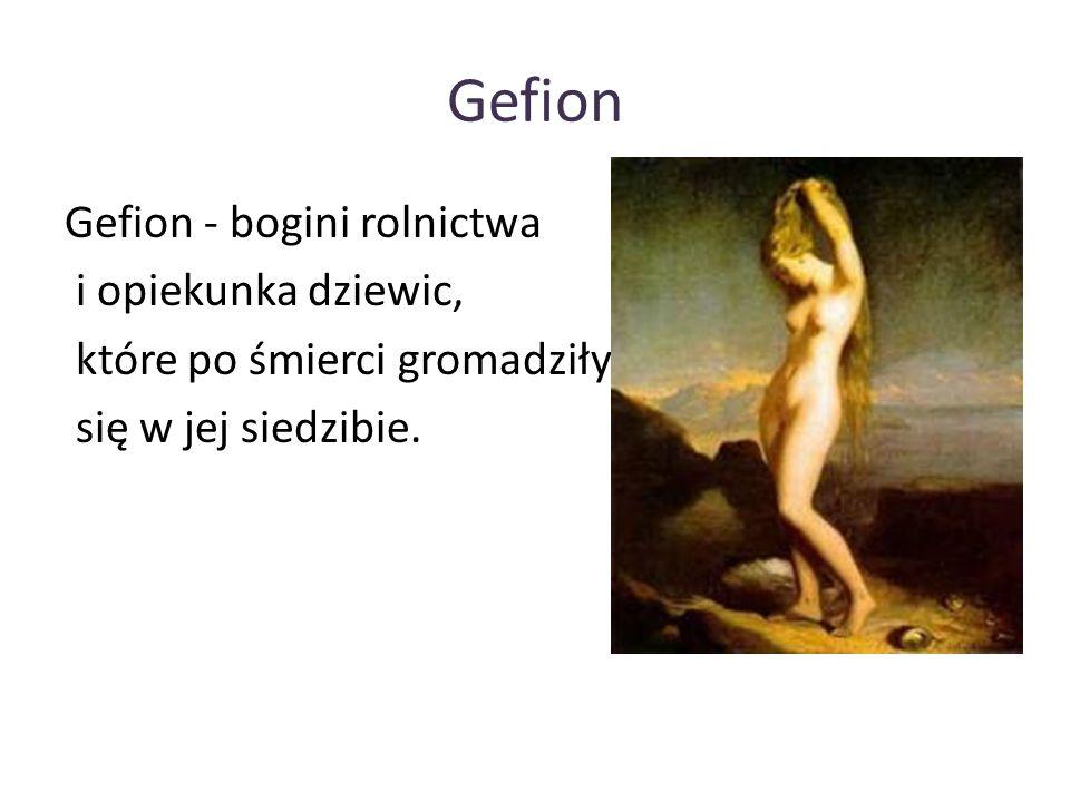 Gefion Gefion - bogini rolnictwa i opiekunka dziewic, które po śmierci gromadziły się w jej siedzibie.