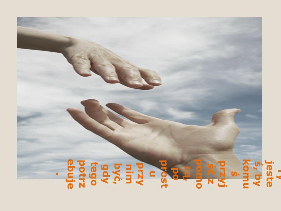 Są takie chwile, kiedyś czyjaś pomocna dłoń jest niezbędna, czyjaś obecność jest ratunkiem, wybawieniem, otuchą, pocieszeniem.