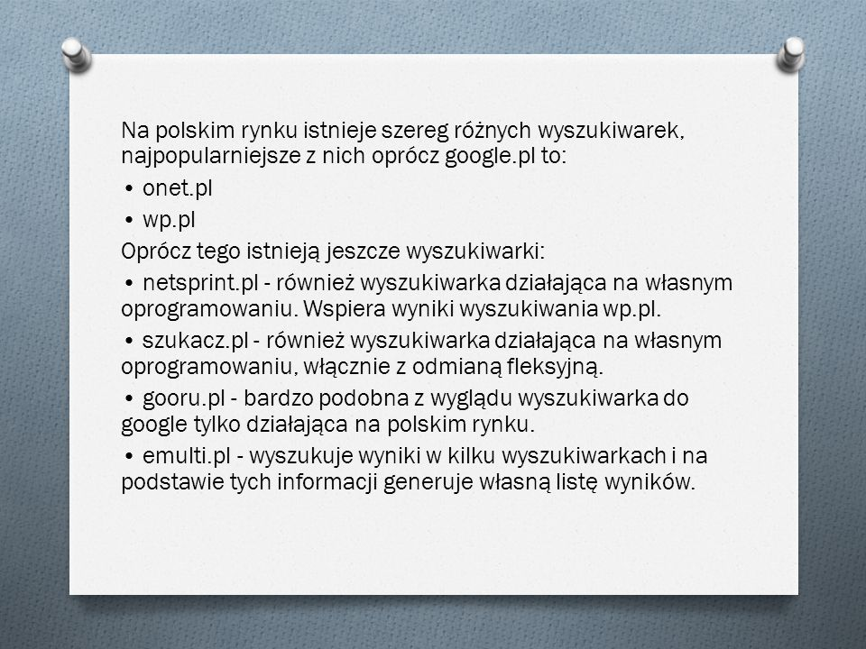 Na polskim rynku istnieje szereg różnych wyszukiwarek, najpopularniejsze z nich oprócz google.pl to: • onet.pl • wp.pl Oprócz tego istnieją jeszcze wyszukiwarki: • netsprint.pl - również wyszukiwarka działająca na własnym oprogramowaniu.