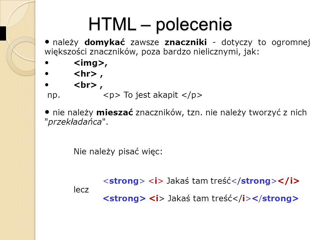 HTML – polecenie należy domykać zawsze znaczniki - dotyczy to ogromnej większości znaczników, poza bardzo nielicznymi, jak: