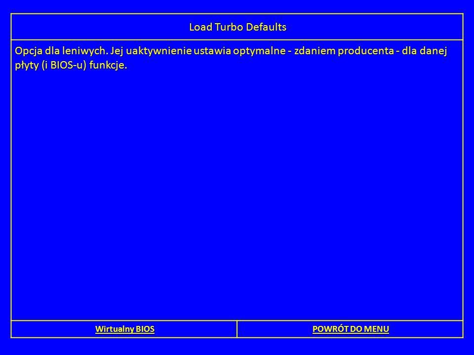 Load Turbo Defaults Opcja dla leniwych. Jej uaktywnienie ustawia optymalne - zdaniem producenta - dla danej płyty (i BIOS-u) funkcje.