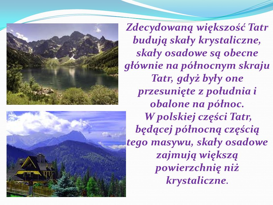 Zdecydowaną większość Tatr budują skały krystaliczne, skały osadowe są obecne głównie na północnym skraju Tatr, gdyż były one przesunięte z południa i obalone na północ.