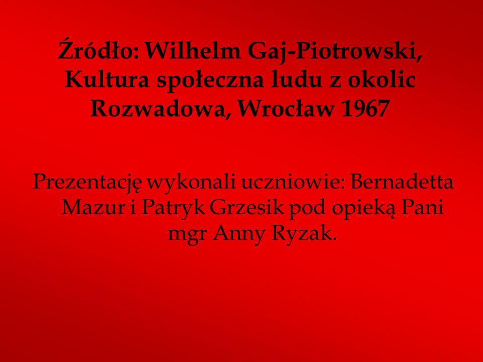Źródło: Wilhelm Gaj-Piotrowski, Kultura społeczna ludu z okolic Rozwadowa, Wrocław 1967