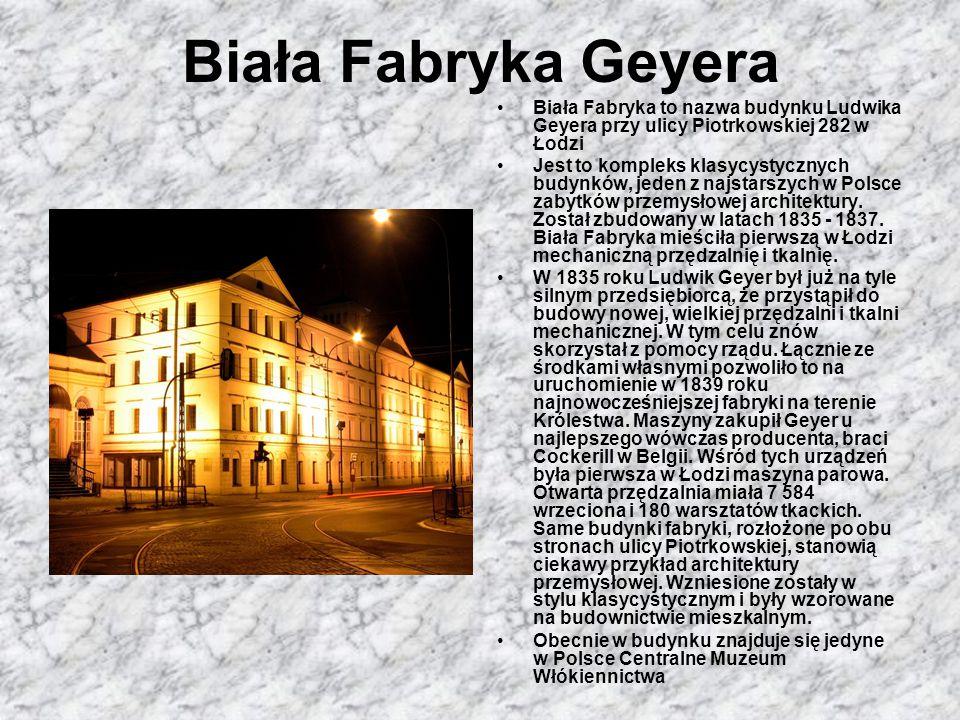Biała Fabryka Geyera Biała Fabryka to nazwa budynku Ludwika Geyera przy ulicy Piotrkowskiej 282 w Łodzi.