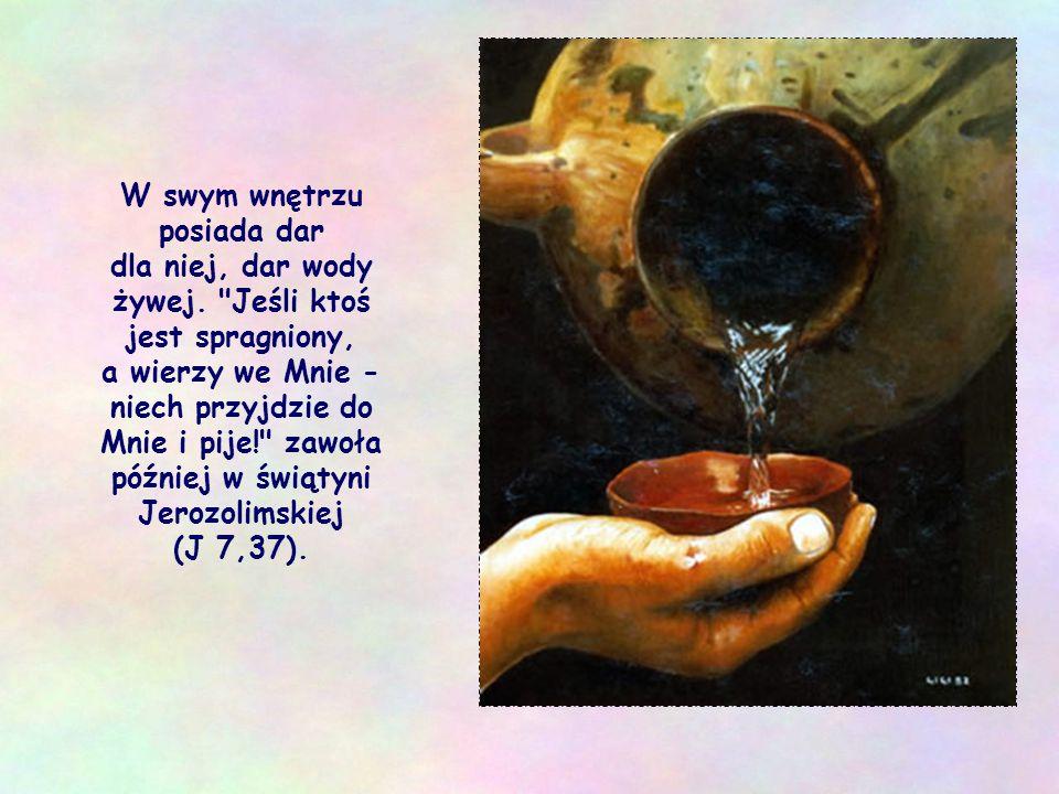 W swym wnętrzu posiada dar dla niej, dar wody żywej