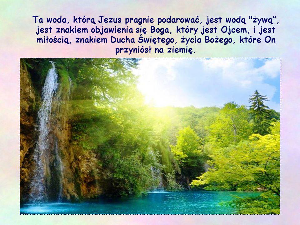 Ta woda, którą Jezus pragnie podarować, jest wodą żywą , jest znakiem objawienia się Boga, który jest Ojcem, i jest miłością, znakiem Ducha Świętego, życia Bożego, które On przyniósł na ziemię.