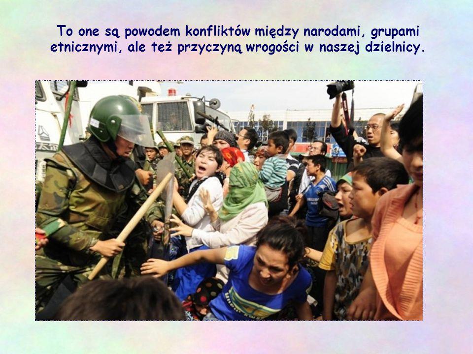 To one są powodem konfliktów między narodami, grupami etnicznymi, ale też przyczyną wrogości w naszej dzielnicy.