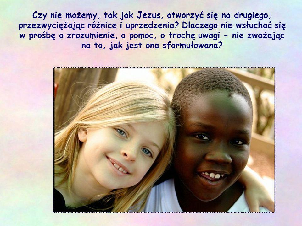 Czy nie możemy, tak jak Jezus, otworzyć się na drugiego, przezwyciężając różnice i uprzedzenia.