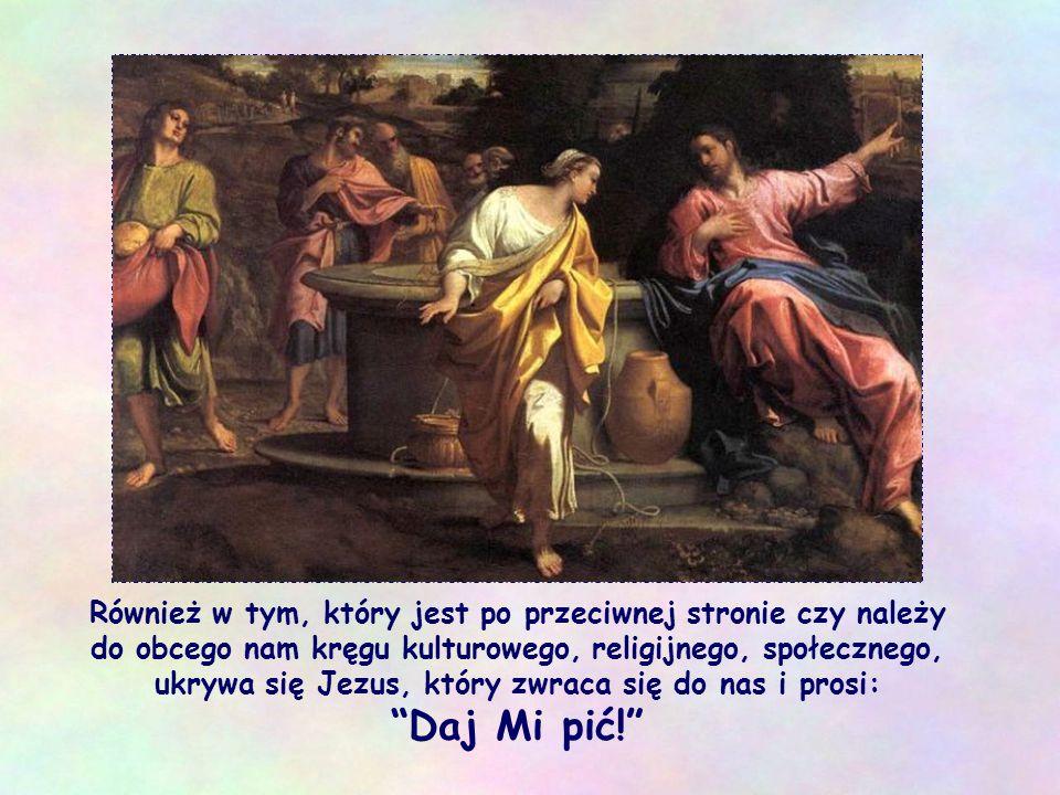 Również w tym, który jest po przeciwnej stronie czy należy do obcego nam kręgu kulturowego, religijnego, społecznego, ukrywa się Jezus, który zwraca się do nas i prosi: