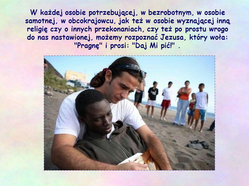 W każdej osobie potrzebującej, w bezrobotnym, w osobie samotnej, w obcokrajowcu, jak też w osobie wyznającej inną religię czy o innych przekonaniach, czy też po prostu wrogo do nas nastawionej, możemy rozpoznać Jezusa, który woła: Pragnę i prosi: Daj Mi pić! .