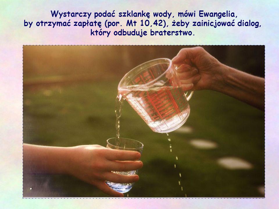 Wystarczy podać szklankę wody, mówi Ewangelia, by otrzymać zapłatę (por.