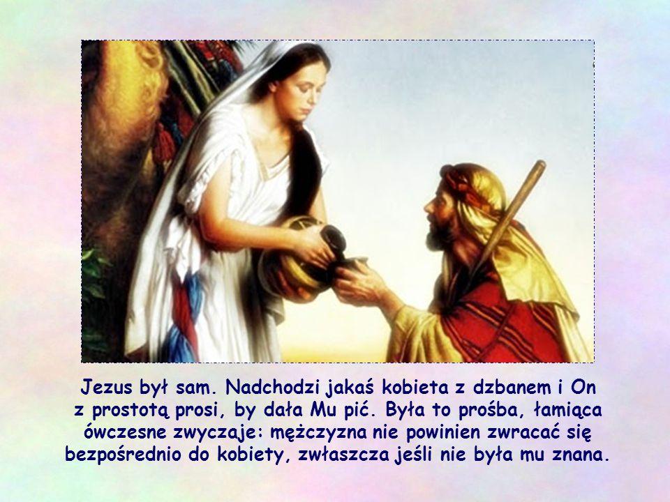 Jezus był sam. Nadchodzi jakaś kobieta z dzbanem i On z prostotą prosi, by dała Mu pić.