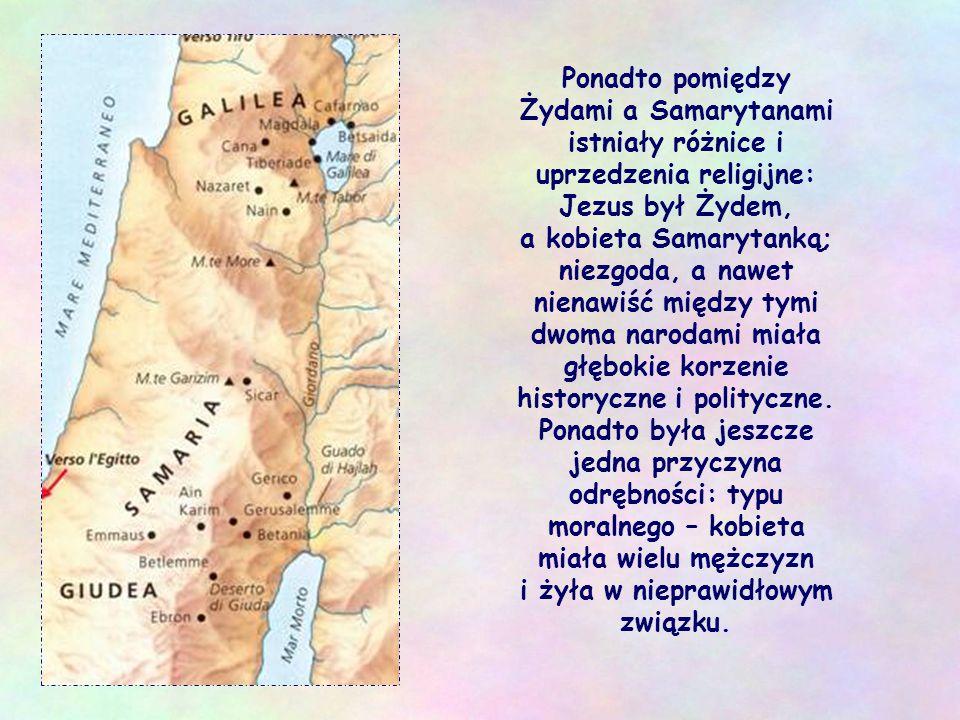Ponadto pomiędzy Żydami a Samarytanami istniały różnice i uprzedzenia religijne: Jezus był Żydem, a kobieta Samarytanką; niezgoda, a nawet nienawiść między tymi dwoma narodami miała głębokie korzenie historyczne i polityczne.