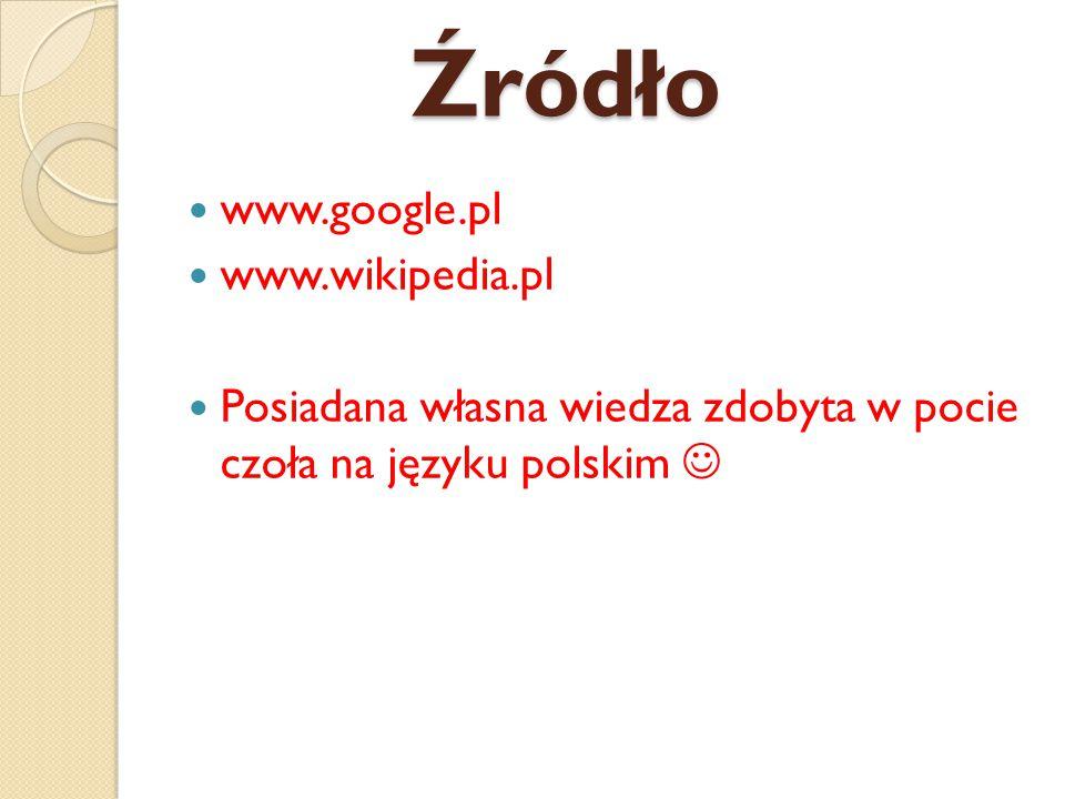 Źródło www.google.pl www.wikipedia.pl