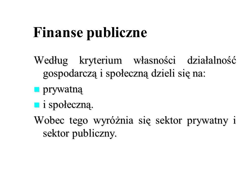 Finanse publiczne Według kryterium własności działalność gospodarczą i społeczną dzieli się na: prywatną.