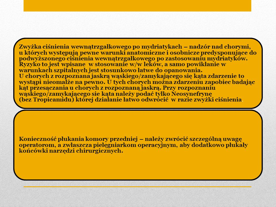 Zwyżka ciśnienia wewnątrzgałkowego po mydriatykach – nadzór nad chorymi, u których występują pewne warunki anatomiczne i osobnicze predysponujące do podwyższonego ciśnienia wewnątrzgałkowego po zastosowaniu mydriatyków. Ryzyko to jest wpisane w stosowanie w/w leków, a samo powikłanie w warunkach szpitalnych jest stosunkowo łatwe do opanowania. U chorych z rozpoznana jaskrą wąskiego/zamykającego się kąta zdarzenie to wystąpi nieomalże na pewno. U tych chorych można zdarzeniu zapobiec badając kąt przesączania u chorych z rozpoznaną jaskrą. Przy rozpoznaniu wąskiego/zamykającego sie kąta należy podać tylko Neosynefrynę (bez Tropicamidu) której działanie łatwo odwrócić w razie zwyżki ciśnienia.