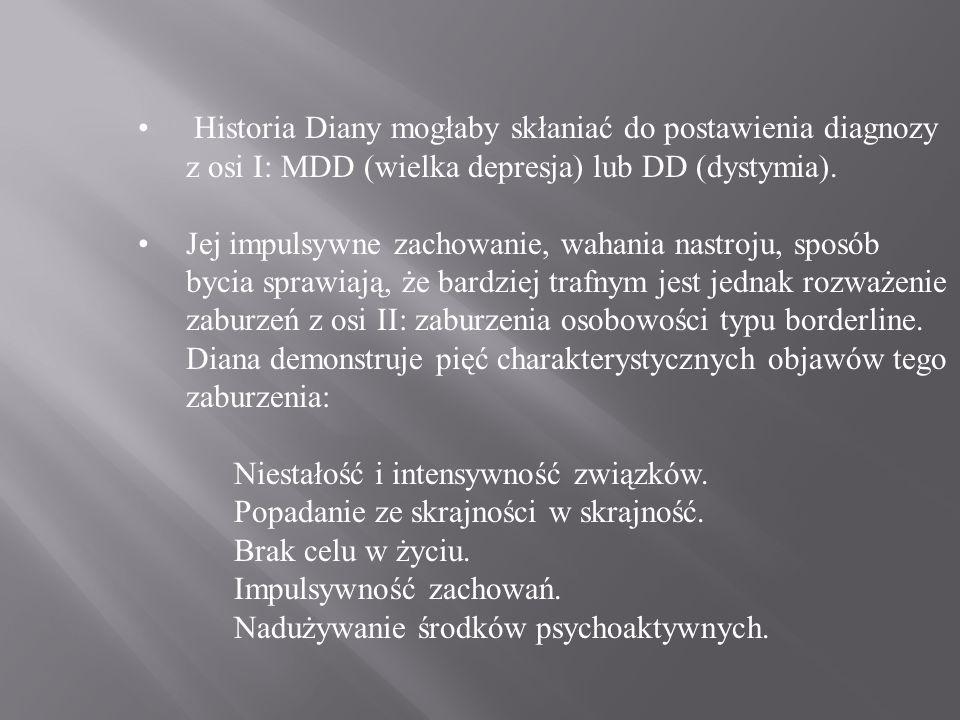 Historia Diany mogłaby skłaniać do postawienia diagnozy z osi I: MDD (wielka depresja) lub DD (dystymia).
