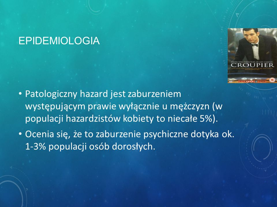 EPIDEMIOLOGIA Patologiczny hazard jest zaburzeniem występującym prawie wyłącznie u mężczyzn (w populacji hazardzistów kobiety to niecałe 5%).