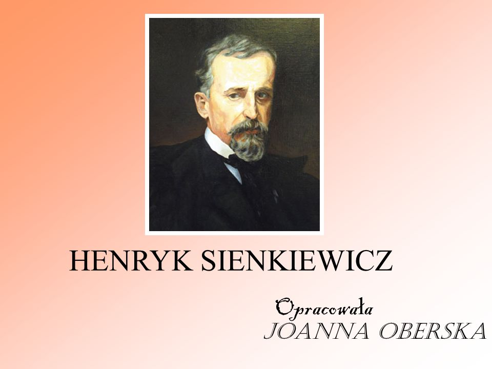 HENRYK SIENKIEWICZ Opracowała Joanna Oberska