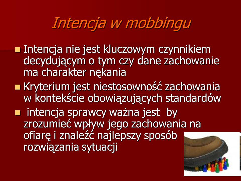 Intencja w mobbingu Intencja nie jest kluczowym czynnikiem decydującym o tym czy dane zachowanie ma charakter nękania.