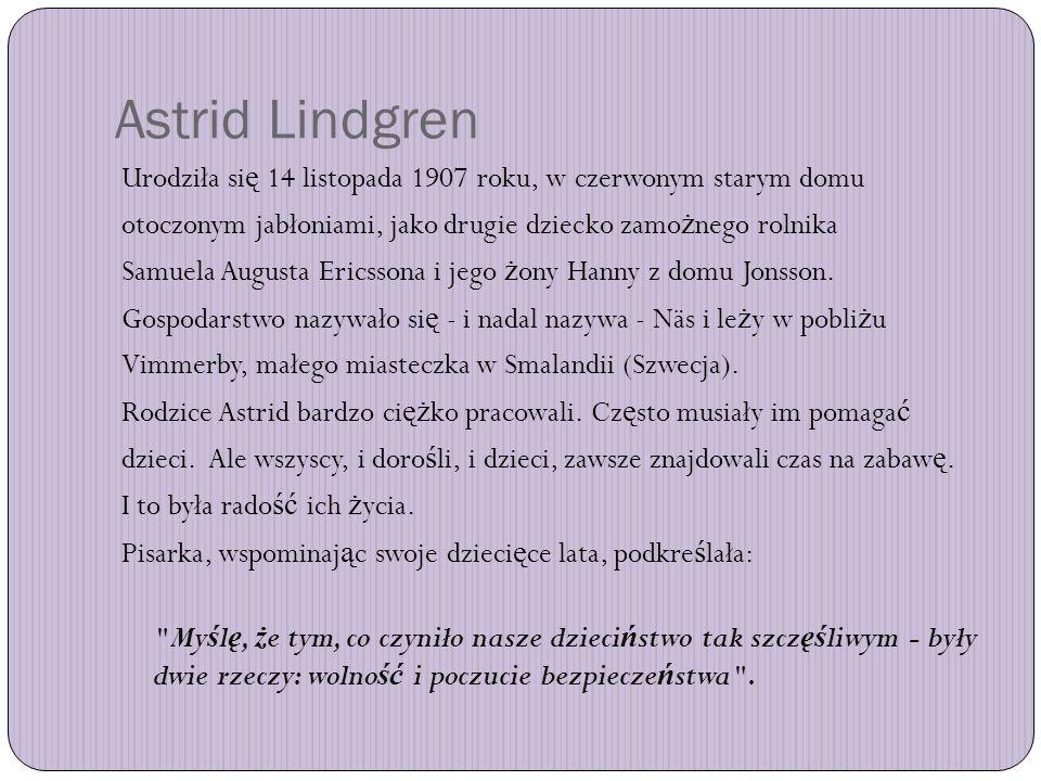 Astrid Lindgren Urodziła się 14 listopada 1907 roku, w czerwonym starym domu. otoczonym jabłoniami, jako drugie dziecko zamożnego rolnika.