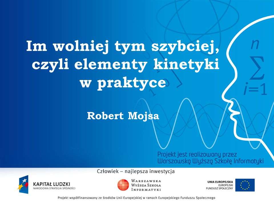 Im wolniej tym szybciej, czyli elementy kinetyki w praktyce Robert Mojsa