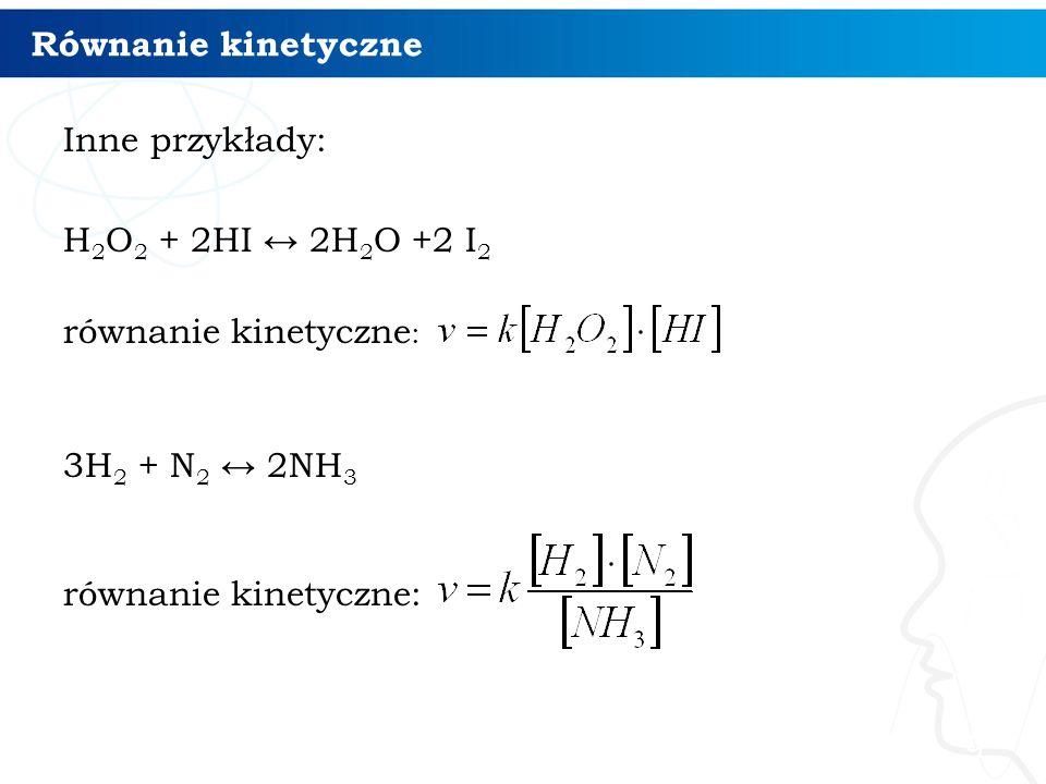 Równanie kinetyczne Inne przykłady: H2O2 + 2HI ↔ 2H2O +2 I2 równanie kinetyczne: 3H2 + N2 ↔ 2NH3