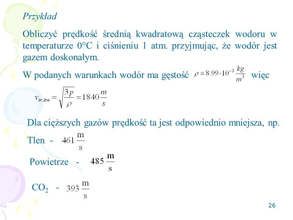 Przykład Obliczyć prędkość średnią kwadratową cząsteczek wodoru w temperaturze 0°C i ciśnieniu 1 atm. przyjmując, że wodór jest gazem doskonałym.