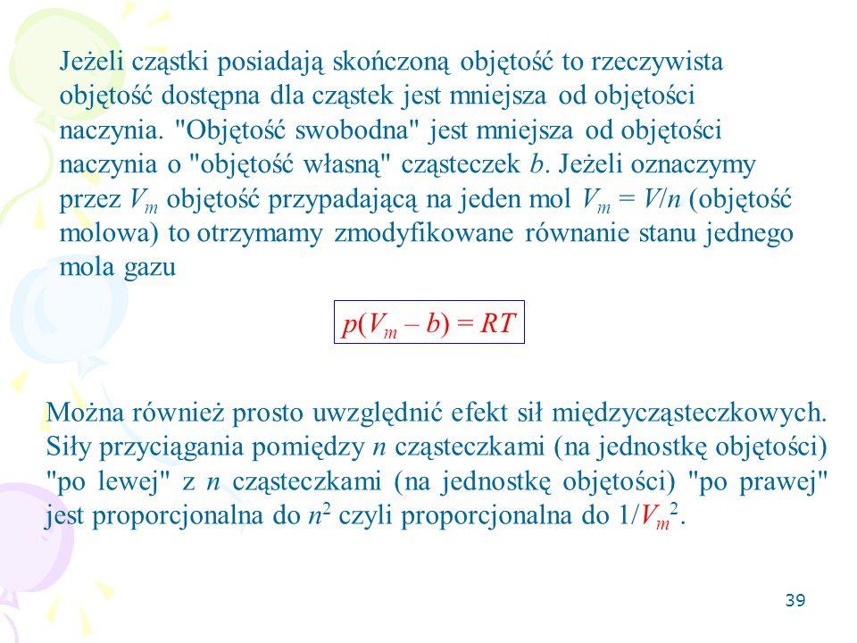 Jeżeli cząstki posiadają skończoną objętość to rzeczywista objętość dostępna dla cząstek jest mniejsza od objętości naczynia. Objętość swobodna jest mniejsza od objętości naczynia o objętość własną cząsteczek b. Jeżeli oznaczymy przez Vm objętość przypadającą na jeden mol Vm = V/n (objętość molowa) to otrzymamy zmodyfikowane równanie stanu jednego mola gazu
