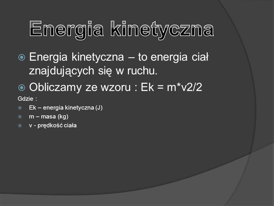Energia kinetyczna Energia kinetyczna – to energia ciał znajdujących się w ruchu. Obliczamy ze wzoru : Ek = m*v2/2.